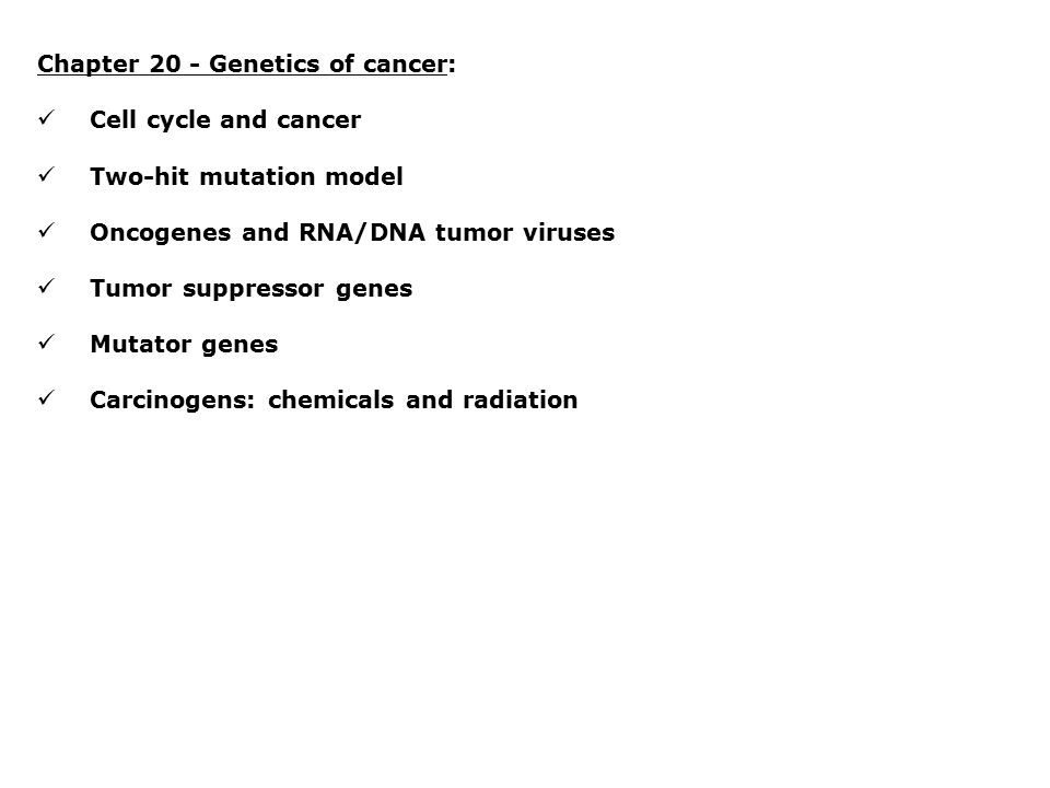 Chapter 20 - Genetics of cancer: Cell cycle and cancer Two-hit mutation model Oncogenes and RNA/DNA tumor viruses Tumor suppressor genes Mutator genes