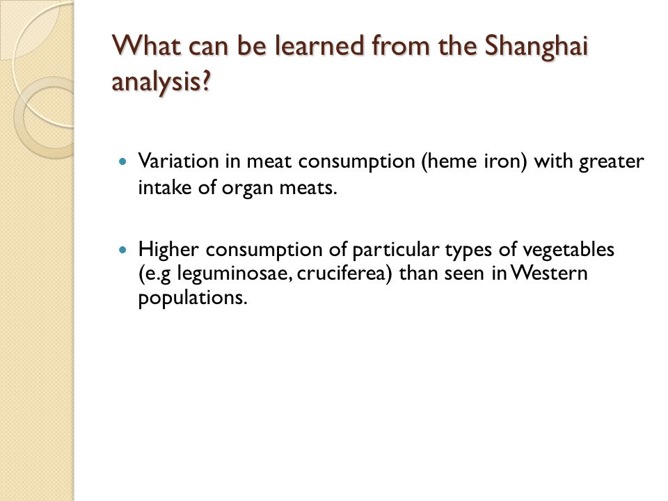 What can be learned from the Shanghai analysis? Variation in meat consumption (heme iron) with greater intake of organ meats. Higher consumption of pa
