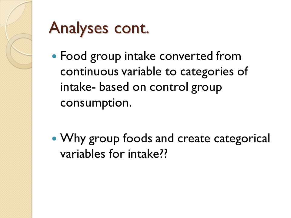 Analyses cont. Food group intake converted from continuous variable to categories of intake- based on control group consumption. Why group foods and c
