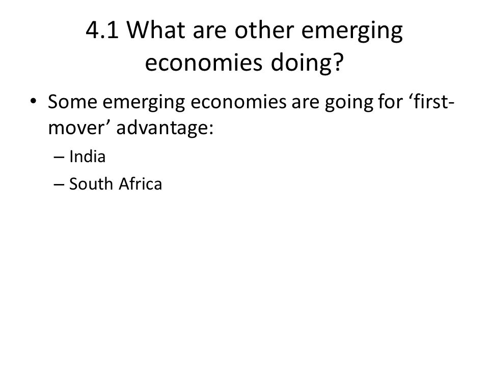 4.1 What are other emerging economies doing? Some emerging economies are going for 'first- mover' advantage: – India – South Africa