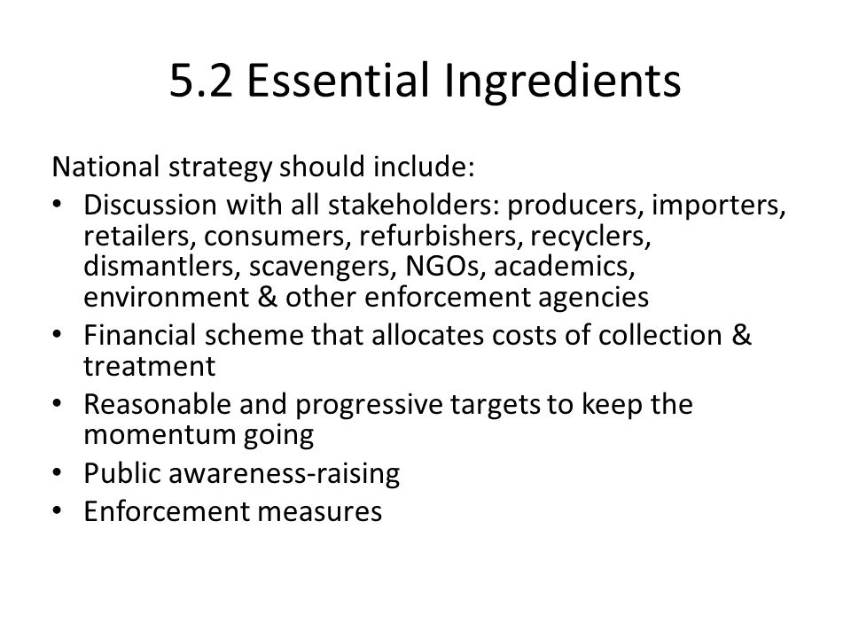 5.2 Essential Ingredients National strategy should include: Discussion with all stakeholders: producers, importers, retailers, consumers, refurbishers