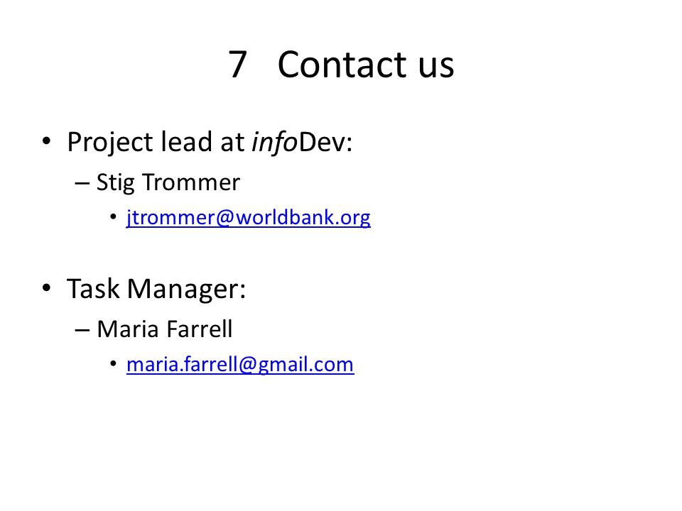 7 Contact us Project lead at infoDev: – Stig Trommer jtrommer@worldbank.org Task Manager: – Maria Farrell maria.farrell@gmail.com