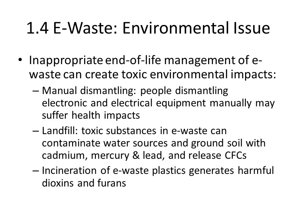 1.4 E-Waste: Environmental Issue Inappropriate end-of-life management of e- waste can create toxic environmental impacts: – Manual dismantling: people