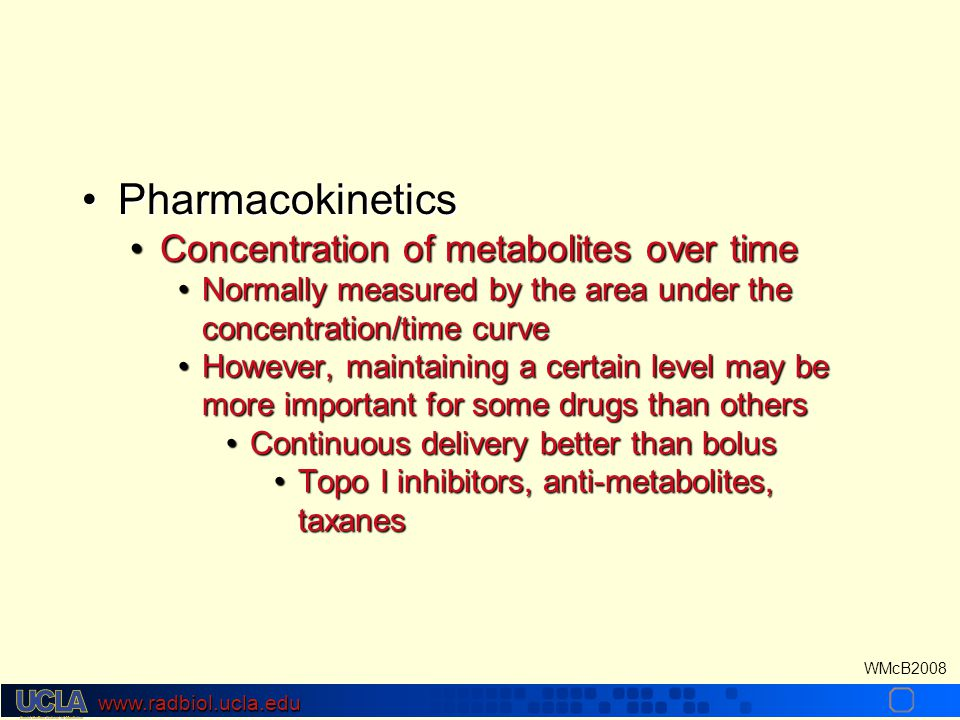 www.radbiol.ucla.edu WMcB2008 PharmacokineticsPharmacokinetics Concentration of metabolites over timeConcentration of metabolites over time Normally measured by the area under the concentration/time curveNormally measured by the area under the concentration/time curve However, maintaining a certain level may be more important for some drugs than othersHowever, maintaining a certain level may be more important for some drugs than others Continuous delivery better than bolusContinuous delivery better than bolus Topo I inhibitors, anti-metabolites, taxanesTopo I inhibitors, anti-metabolites, taxanes