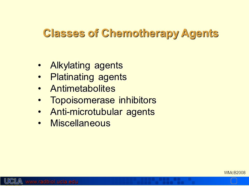 www.radbiol.ucla.edu WMcB2008 Alkylating agentsAlkylating agents Platinating agentsPlatinating agents AntimetabolitesAntimetabolites Topoisomerase inhibitorsTopoisomerase inhibitors Anti-microtubular agentsAnti-microtubular agents MiscellaneousMiscellaneous Classes of Chemotherapy Agents