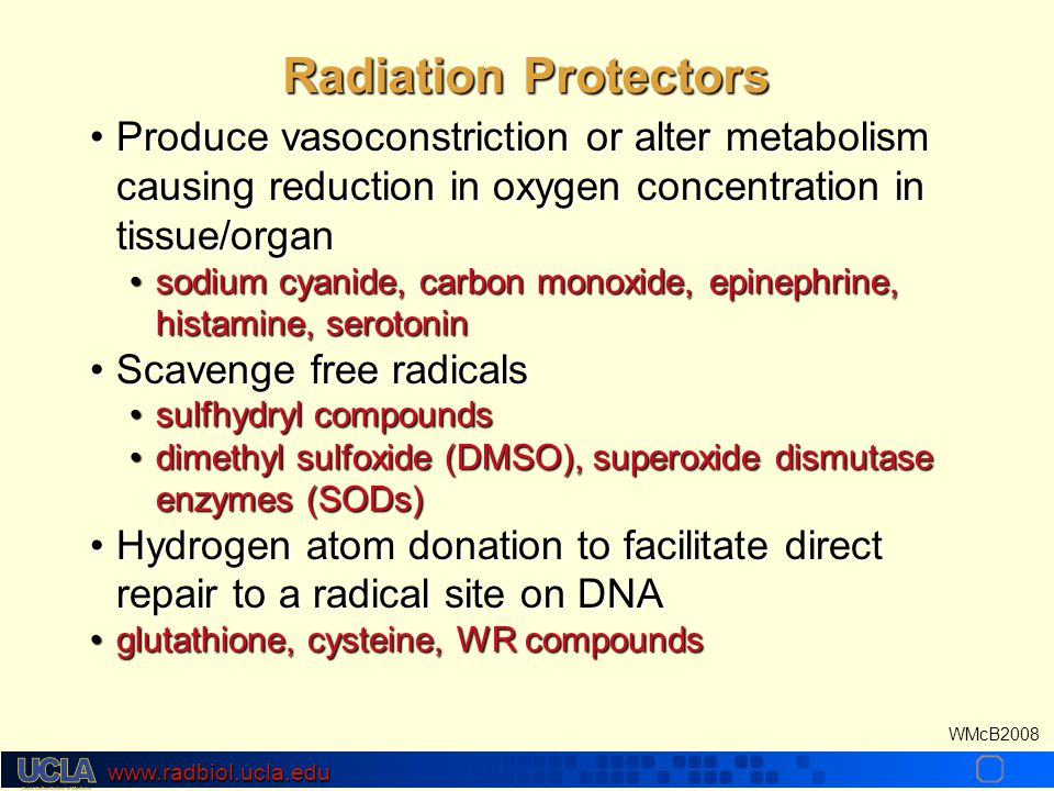 www.radbiol.ucla.edu WMcB2008 Produce vasoconstriction or alter metabolism causing reduction in oxygen concentration in tissue/organProduce vasoconstriction or alter metabolism causing reduction in oxygen concentration in tissue/organ sodium cyanide, carbon monoxide, epinephrine, histamine, serotoninsodium cyanide, carbon monoxide, epinephrine, histamine, serotonin Scavenge free radicalsScavenge free radicals sulfhydryl compoundssulfhydryl compounds dimethyl sulfoxide (DMSO), superoxide dismutase enzymes (SODs)dimethyl sulfoxide (DMSO), superoxide dismutase enzymes (SODs) Hydrogen atom donation to facilitate direct repair to a radical site on DNAHydrogen atom donation to facilitate direct repair to a radical site on DNA glutathione, cysteine, WR compoundsglutathione, cysteine, WR compounds Radiation Protectors