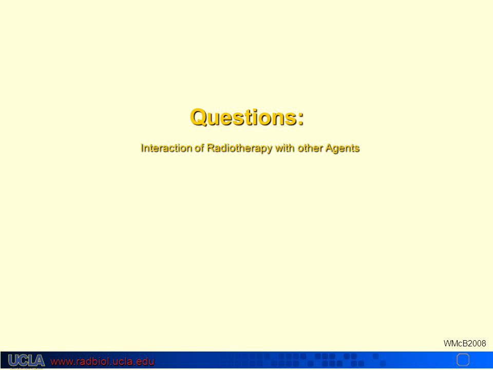 www.radbiol.ucla.edu WMcB2008 Questions: Interaction of Radiotherapy with other Agents