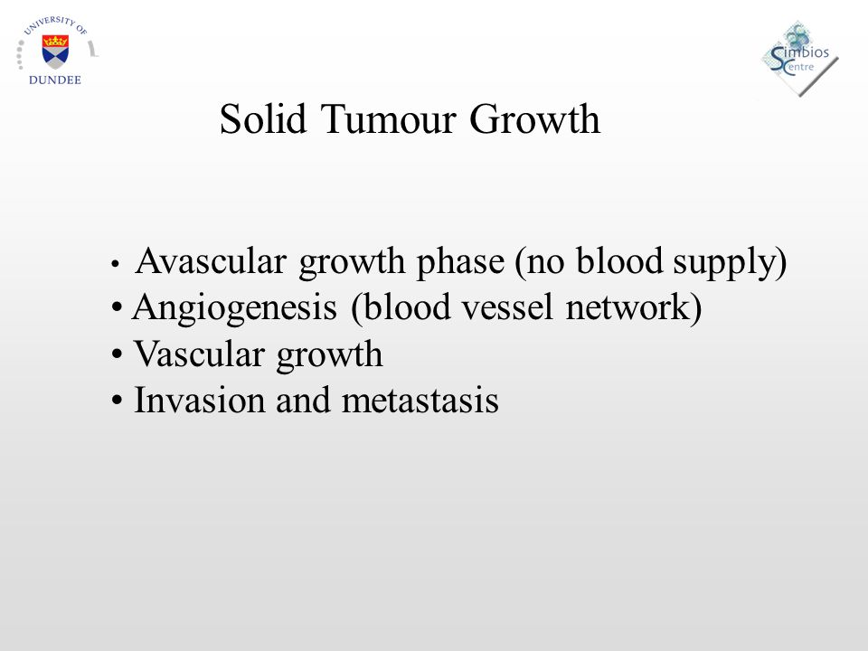 Solid Tumour Growth Avascular growth phase (no blood supply) Angiogenesis (blood vessel network) Vascular growth Invasion and metastasis