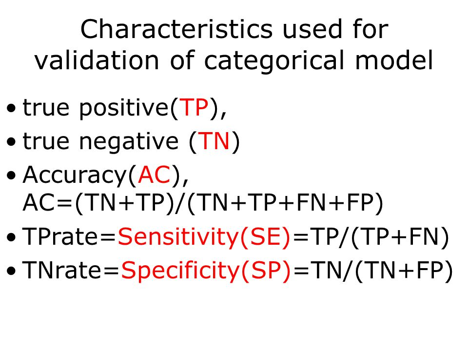Characteristics used for validation of categorical model true positive(TP), true negative (TN) Accuracy(AC), AC=(TN+TP)/(TN+TP+FN+FP) TPrate=Sensitivity(SE)=TP/(TP+FN) TNrate=Specificity(SP)=TN/(TN+FP)