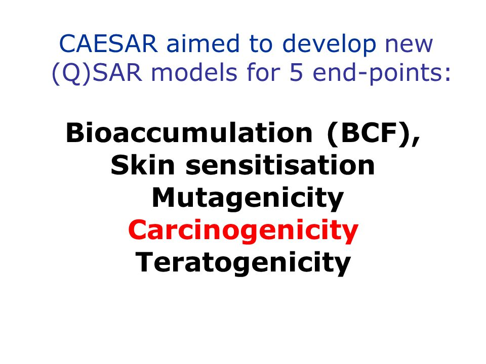 CAESAR aimed to develop new (Q)SAR models for 5 end-points: Bioaccumulation (BCF), Skin sensitisation Mutagenicity Carcinogenicity Teratogenicity