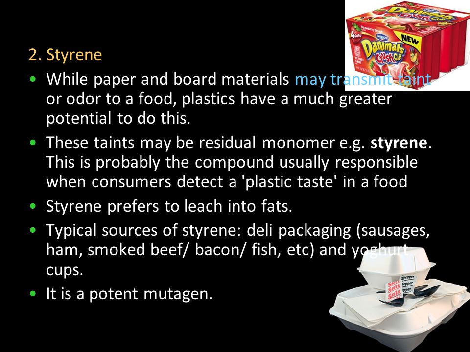 2. Styrene While paper and board materials may transmit taint or odor to a food, plastics have a much greater potential to do this. These taints may b