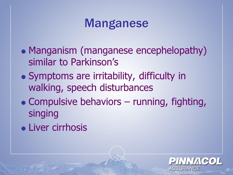 Manganese  Manganism (manganese encephelopathy) similar to Parkinson's  Symptoms are irritability, difficulty in walking, speech disturbances  Comp