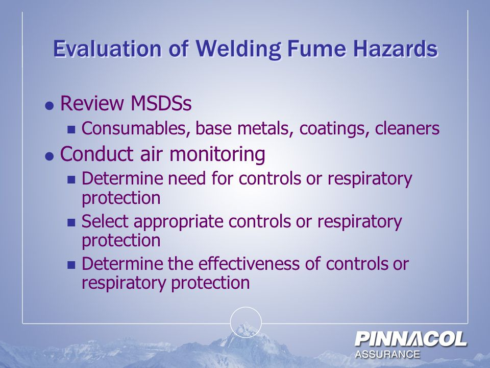 Evaluation of Welding Fume Hazards  Review MSDSs Consumables, base metals, coatings, cleaners  Conduct air monitoring Determine need for controls or