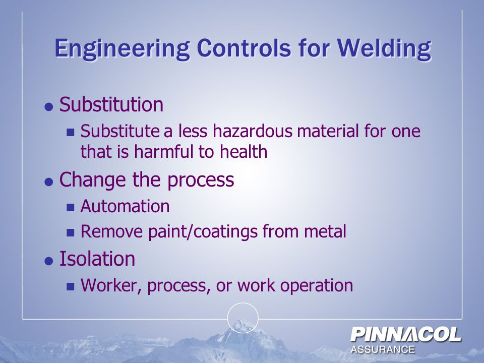 Engineering Controls for Welding  Substitution Substitute a less hazardous material for one that is harmful to health  Change the process Automation