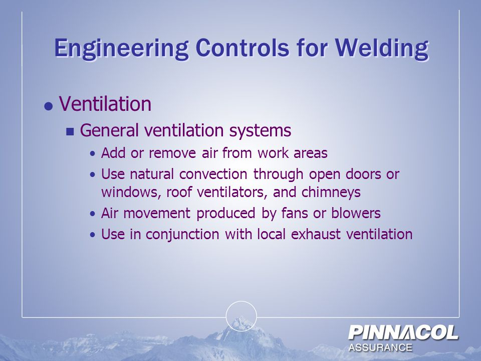 Engineering Controls for Welding  Ventilation General ventilation systems Add or remove air from work areas Use natural convection through open doors