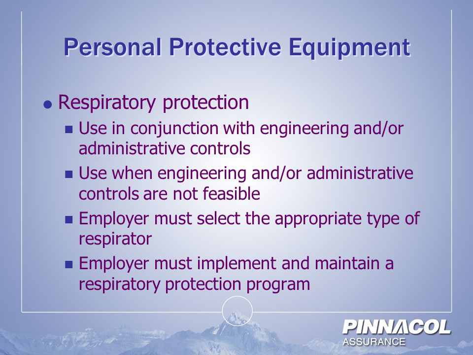 Personal Protective Equipment  Respiratory protection Use in conjunction with engineering and/or administrative controls Use when engineering and/or