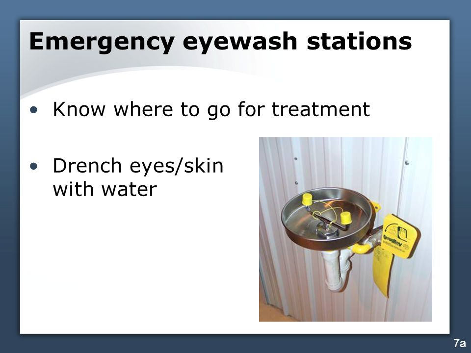Emergency eyewash stations Know where to go for treatment Drench eyes/skin with water 7a