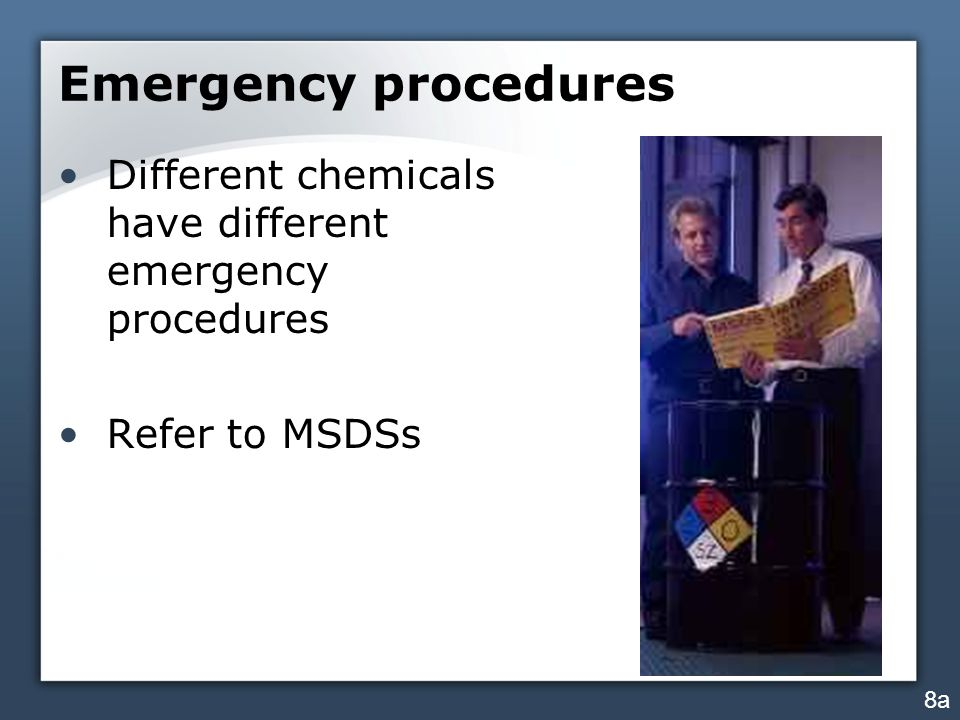 Emergency procedures Different chemicals have different emergency procedures Refer to MSDSs 8a