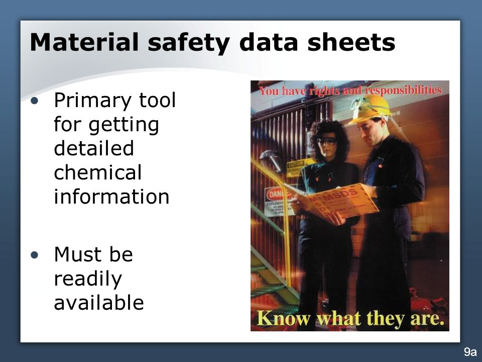 Material safety data sheets Primary tool for getting detailed chemical information Must be readily available 9a