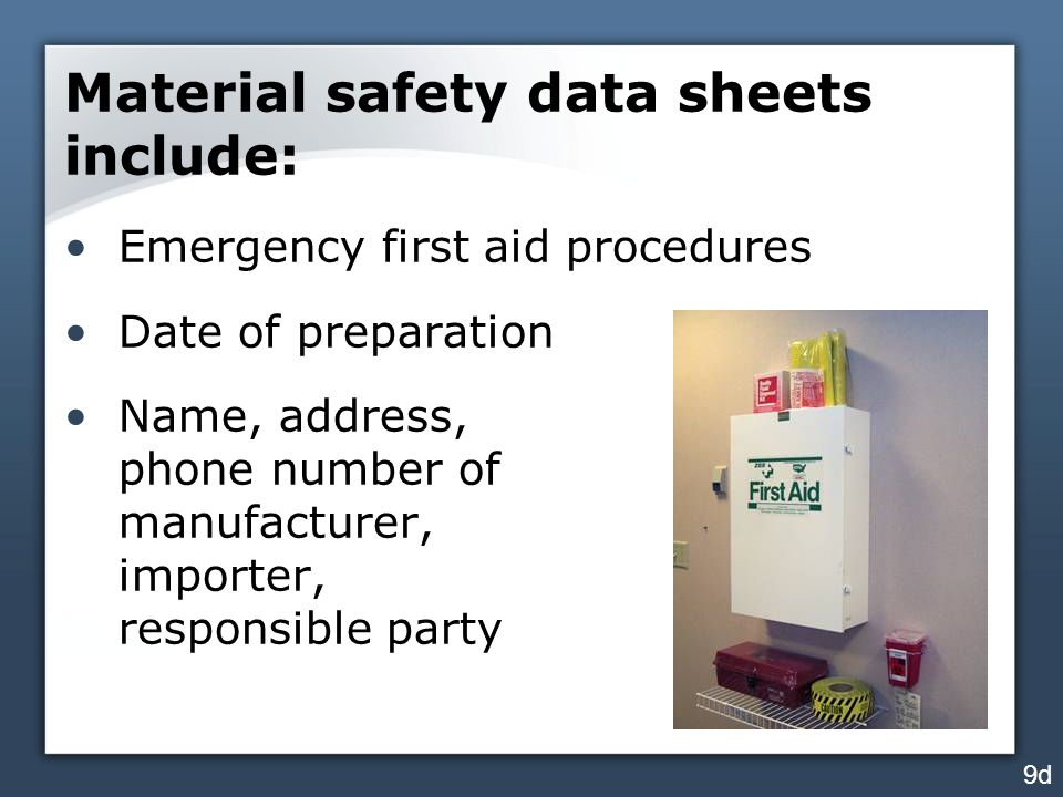 Material safety data sheets include: Emergency first aid procedures Date of preparation Name, address, phone number of manufacturer, importer, responsible party 9d