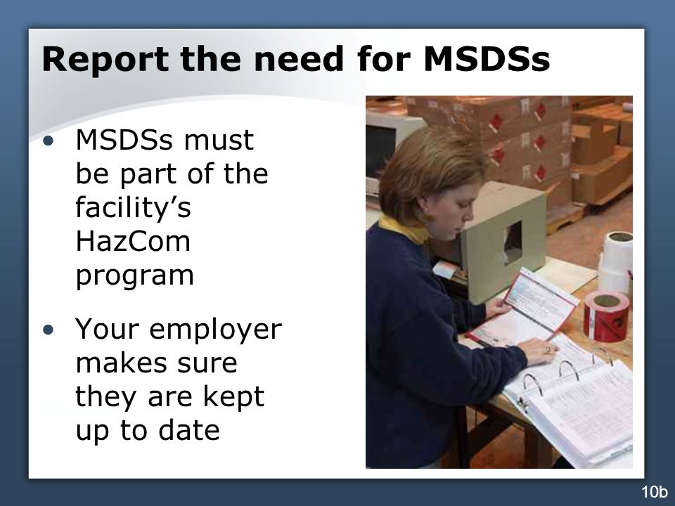Report the need for MSDSs MSDSs must be part of the facility's HazCom program Your employer makes sure they are kept up to date 10b
