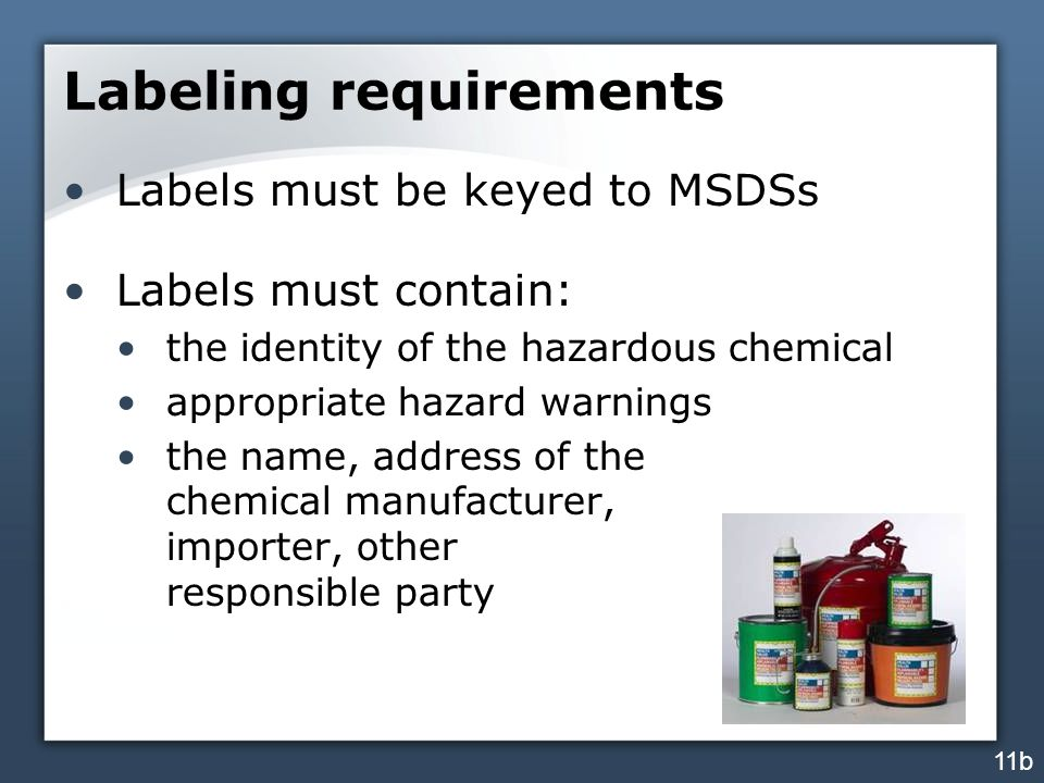 Labeling requirements Labels must be keyed to MSDSs Labels must contain: the identity of the hazardous chemical appropriate hazard warnings the name, address of the chemical manufacturer, importer, other responsible party 11b
