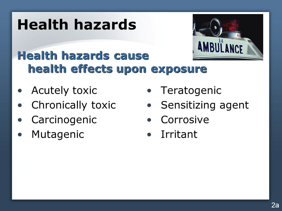 Health hazards Acutely toxic Chronically toxic Carcinogenic Mutagenic Teratogenic Sensitizing agent Corrosive Irritant 2a Health hazards cause health effects upon exposure