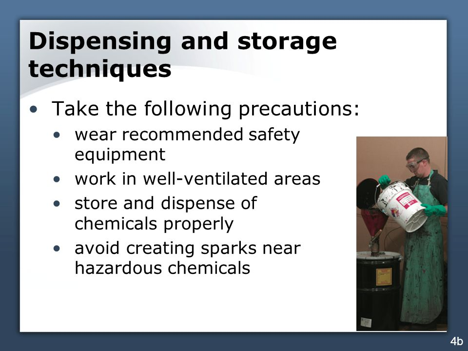 Dispensing and storage techniques Take the following precautions: wear recommended safety equipment work in well-ventilated areas store and dispense of chemicals properly avoid creating sparks near hazardous chemicals 4b