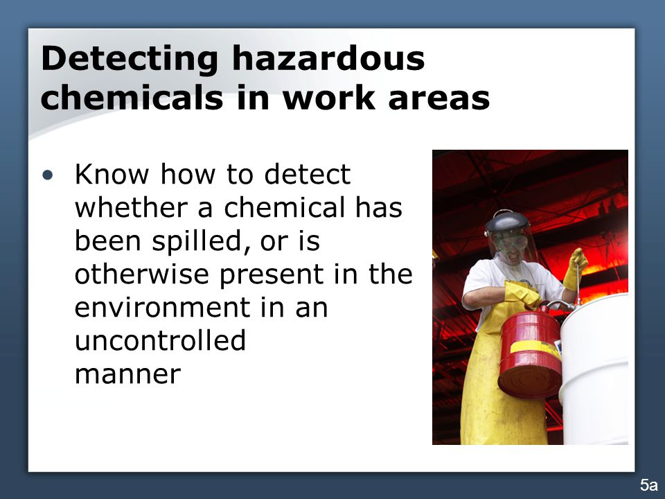 Detecting hazardous chemicals in work areas Know how to detect whether a chemical has been spilled, or is otherwise present in the environment in an u