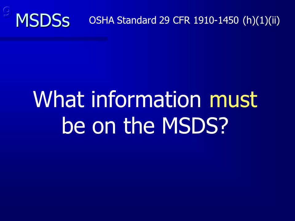 MSDSs OSHA Standard 29 CFR 1910-1450 (h)(1)(ii) What information must be on the MSDS?