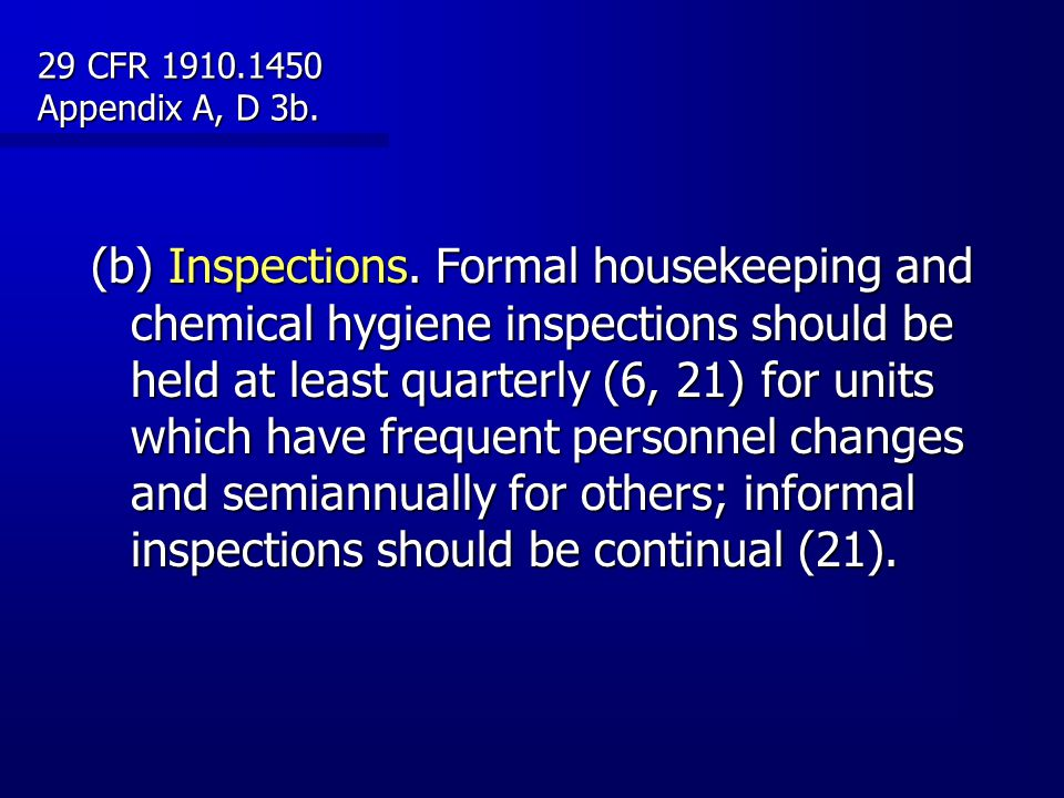 (b) Inspections. Formal housekeeping and chemical hygiene inspections should be held at least quarterly (6, 21) for units which have frequent personne