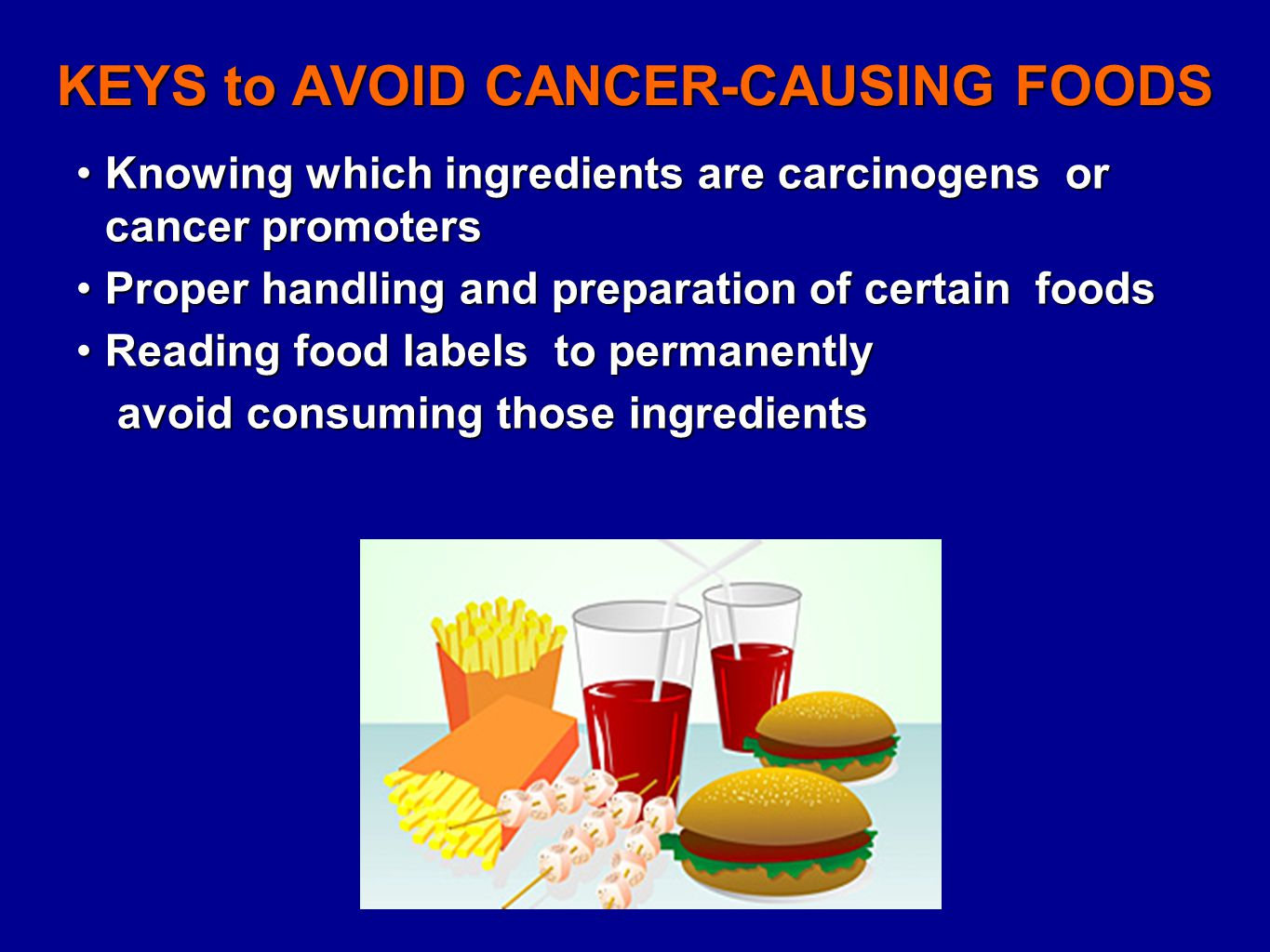 KEYS to AVOID CANCER-CAUSING FOODS Knowing which ingredients are carcinogens or cancer promotersKnowing which ingredients are carcinogens or cancer promoters Proper handling and preparation of certain foodsProper handling and preparation of certain foods Reading food labels to permanentlyReading food labels to permanently avoid consuming those ingredients avoid consuming those ingredients
