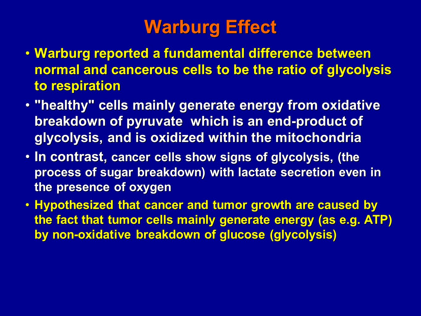Warburg Effect Warburg reported a fundamental difference between normal and cancerous cells to be the ratio of glycolysis to respirationWarburg reported a fundamental difference between normal and cancerous cells to be the ratio of glycolysis to respiration healthy cells mainly generate energy from oxidative breakdown of pyruvate which is an end-product of glycolysis, and is oxidized within the mitochondria healthy cells mainly generate energy from oxidative breakdown of pyruvate which is an end-product of glycolysis, and is oxidized within the mitochondria In contrast, cancer cells show signs of glycolysis, (the process of sugar breakdown) with lactate secretion even in the presence of oxygenIn contrast, cancer cells show signs of glycolysis, (the process of sugar breakdown) with lactate secretion even in the presence of oxygen Hypothesized that cancer and tumor growth are caused by the fact that tumor cells mainly generate energy (as e.g.