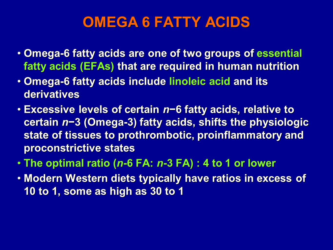 OMEGA 6 FATTY ACIDS Omega-6 fatty acids are one of two groups of essential fatty acids (EFAs) that are required in human nutritionOmega-6 fatty acids are one of two groups of essential fatty acids (EFAs) that are required in human nutrition Omega-6 fatty acids include linoleic acid and its derivativesOmega-6 fatty acids include linoleic acid and its derivatives Excessive levels of certain n−6 fatty acids, relative to certain n−3 (Omega-3) fatty acids, shifts the physiologic state of tissues to prothrombotic, proinflammatory and proconstrictive statesExcessive levels of certain n−6 fatty acids, relative to certain n−3 (Omega-3) fatty acids, shifts the physiologic state of tissues to prothrombotic, proinflammatory and proconstrictive states The optimal ratio (n-6 FA: n-3 FA) : 4 to 1 or lowerThe optimal ratio (n-6 FA: n-3 FA) : 4 to 1 or lower Modern Western diets typically have ratios in excess of 10 to 1, some as high as 30 to 1Modern Western diets typically have ratios in excess of 10 to 1, some as high as 30 to 1