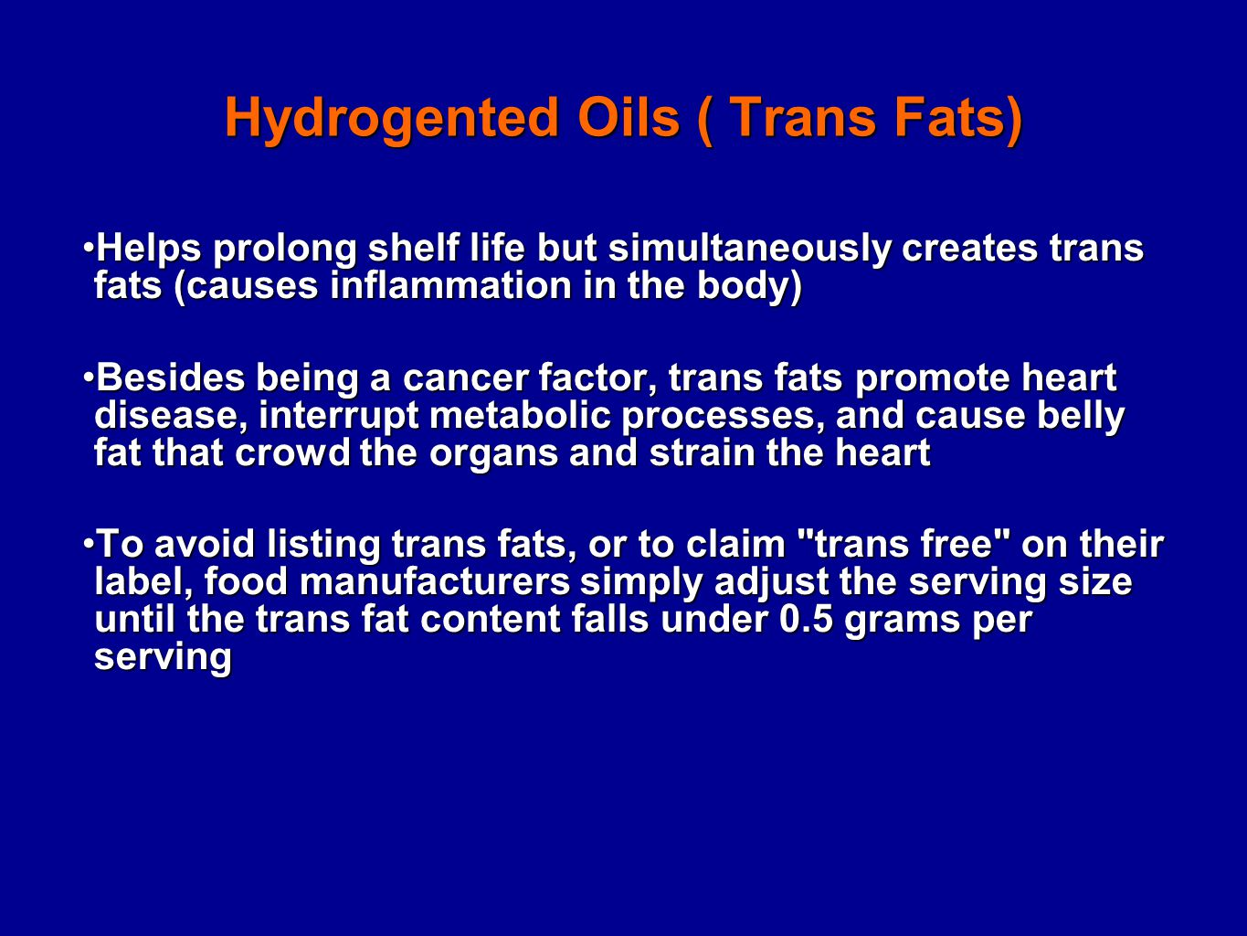 Hydrogented Oils ( Trans Fats) Helps prolong shelf life but simultaneously creates trans fats (causes inflammation in the body)Helps prolong shelf life but simultaneously creates trans fats (causes inflammation in the body) Besides being a cancer factor, trans fats promote heart disease, interrupt metabolic processes, and cause belly fat that crowd the organs and strain the heartBesides being a cancer factor, trans fats promote heart disease, interrupt metabolic processes, and cause belly fat that crowd the organs and strain the heart To avoid listing trans fats, or to claim trans free on their label, food manufacturers simply adjust the serving size until the trans fat content falls under 0.5 grams per servingTo avoid listing trans fats, or to claim trans free on their label, food manufacturers simply adjust the serving size until the trans fat content falls under 0.5 grams per serving