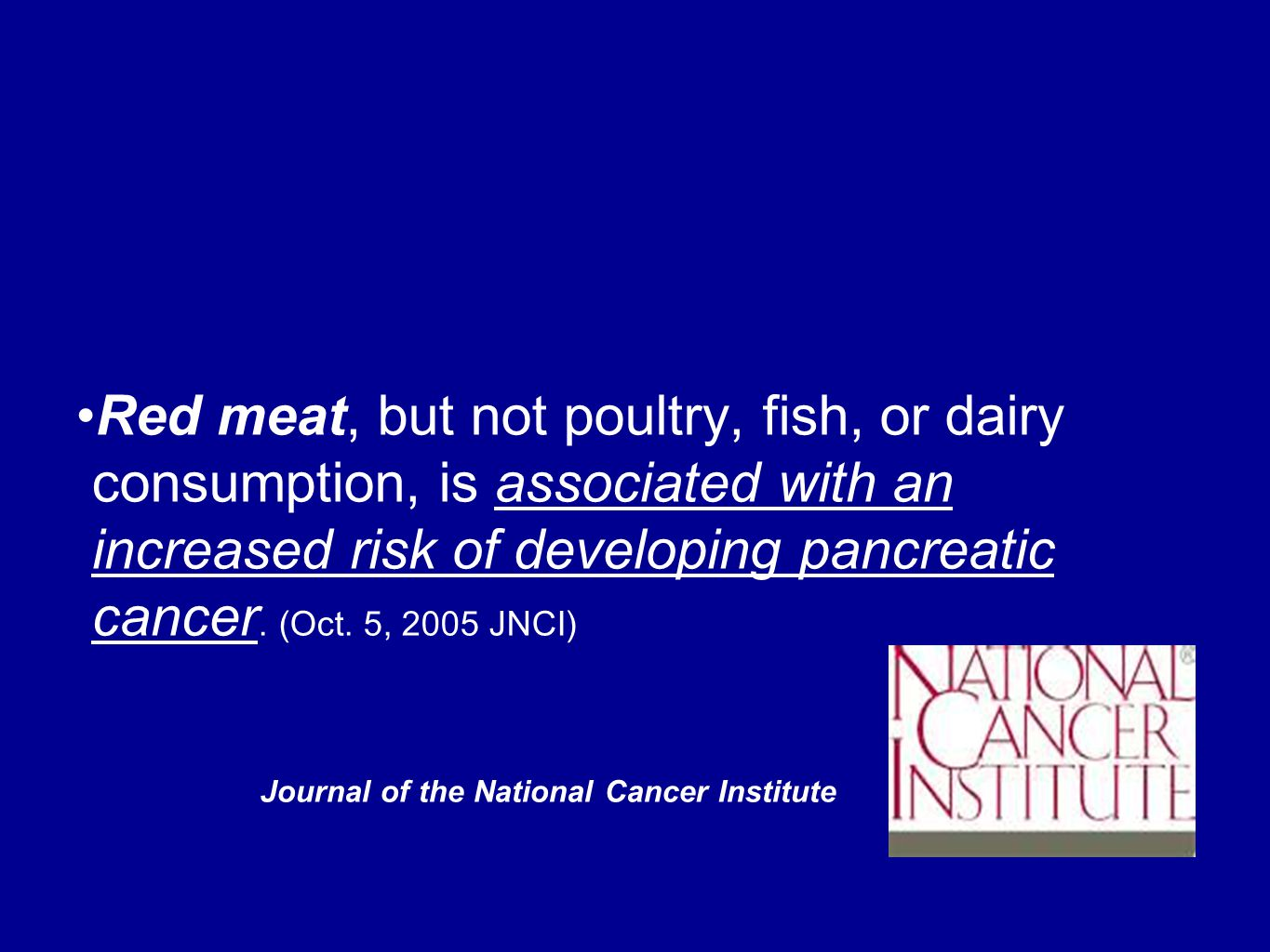 Journal of the National Cancer Institute Red meat, but not poultry, fish, or dairy consumption, is associated with an increased risk of developing pancreatic cancer.