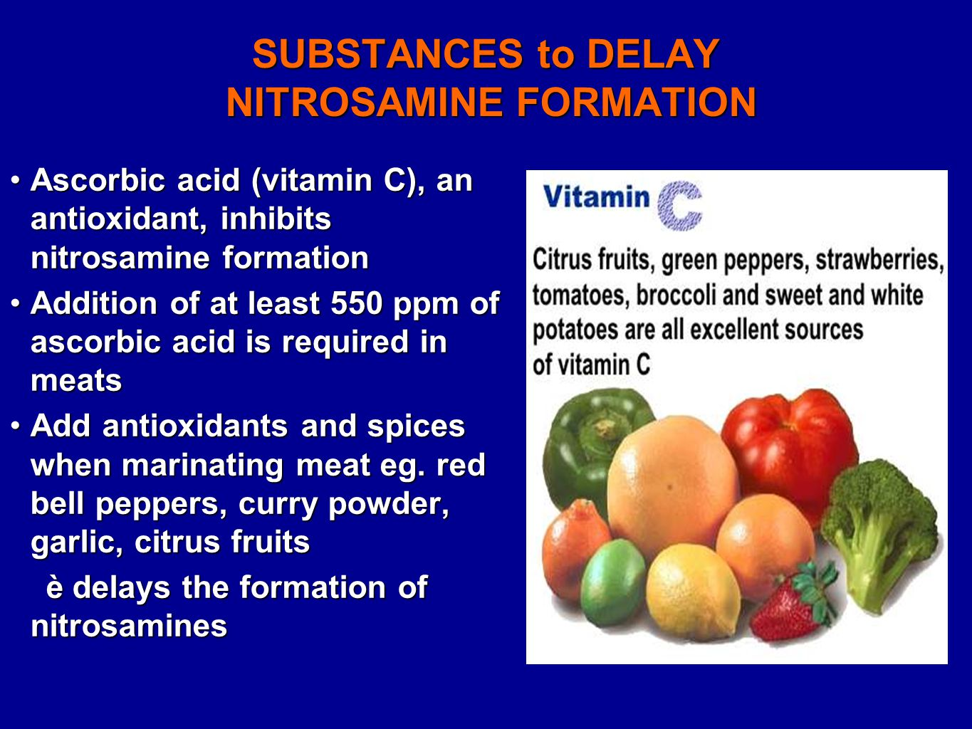 SUBSTANCES to DELAY NITROSAMINE FORMATION Ascorbic acid (vitamin C), an antioxidant, inhibits nitrosamine formationAscorbic acid (vitamin C), an antioxidant, inhibits nitrosamine formation Addition of at least 550 ppm of ascorbic acid is required in meatsAddition of at least 550 ppm of ascorbic acid is required in meats Add antioxidants and spices when marinating meat eg.