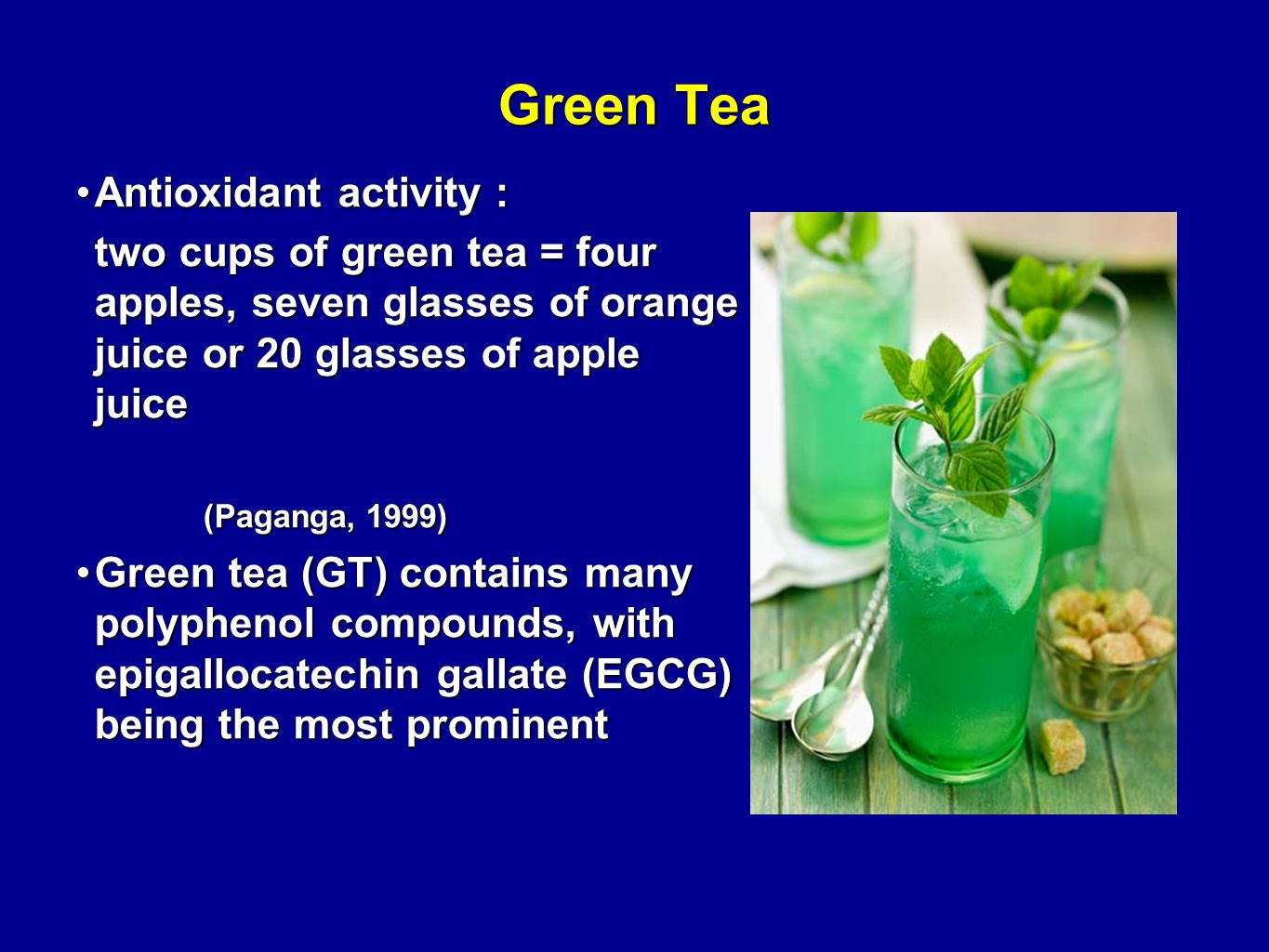Green Tea Antioxidant activity :Antioxidant activity : two cups of green tea = four apples, seven glasses of orange juice or 20 glasses of apple juice (Paganga, 1999) (Paganga, 1999) Green tea (GT) contains many polyphenol compounds, with epigallocatechin gallate (EGCG) being the most prominentGreen tea (GT) contains many polyphenol compounds, with epigallocatechin gallate (EGCG) being the most prominent