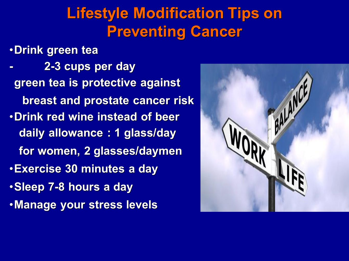 Lifestyle Modification Tips on Preventing Cancer Drink green teaDrink green tea - 2-3 cups per day green tea is protective against breast and prostate cancer risk breast and prostate cancer risk Drink red wine instead of beerDrink red wine instead of beer daily allowance : 1 glass/day daily allowance : 1 glass/day for women, 2 glasses/daymen for women, 2 glasses/daymen Exercise 30 minutes a dayExercise 30 minutes a day Sleep 7-8 hours a daySleep 7-8 hours a day Manage your stress levelsManage your stress levels