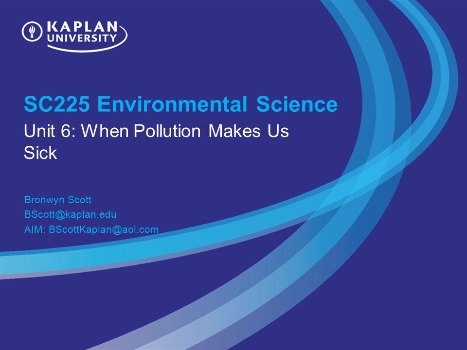 SC225 Environmental Science Unit 6: When Pollution Makes Us Sick Bronwyn Scott BScott@kaplan.edu AIM: BScottKaplan@aol.com