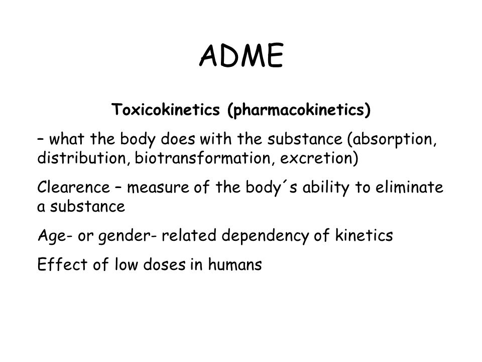 ADME Toxicokinetics (pharmacokinetics) – what the body does with the substance (absorption, distribution, biotransformation, excretion) Clearence – measure of the body´s ability to eliminate a substance Age- or gender- related dependency of kinetics Effect of low doses in humans