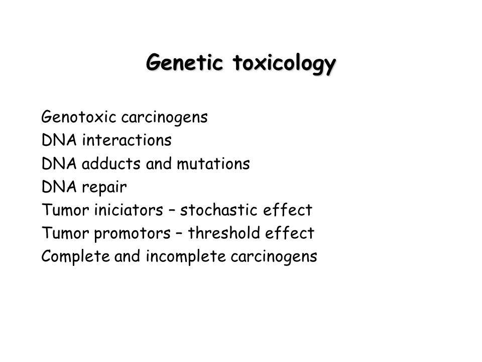 Genetic toxicology Genotoxic carcinogens DNA interactions DNA adducts and mutations DNA repair Tumor iniciators – stochastic effect Tumor promotors – threshold effect Complete and incomplete carcinogens