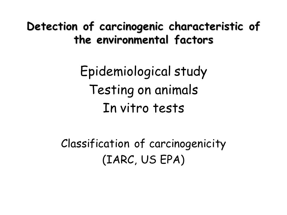 Detection of carcinogenic characteristic of the environmental factors Epidemiological study Testing on animals In vitro tests Classification of carcinogenicity (IARC, US EPA)