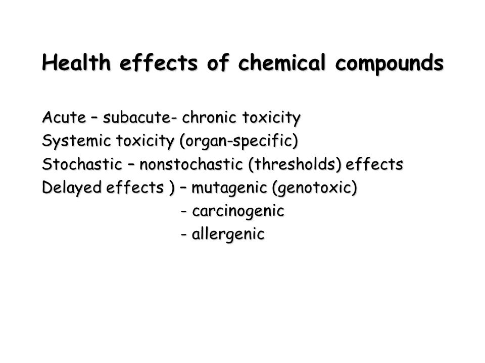 Health effects of chemical compounds Acute – subacute- chronic toxicity Systemic toxicity (organ-specific) Stochastic – nonstochastic (thresholds) effects Delayed effects ) – mutagenic (genotoxic) - carcinogenic - carcinogenic - allergenic - allergenic