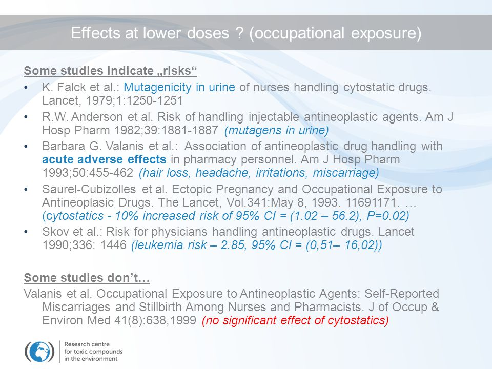 "Some studies indicate ""risks"" K. Falck et al.: Mutagenicity in urine of nurses handling cytostatic drugs. Lancet, 1979;1:1250-1251 R.W. Anderson et al"