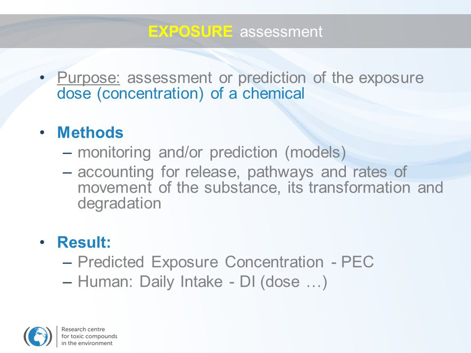 Purpose: assessment or prediction of the exposure dose (concentration) of a chemical Methods –monitoring and/or prediction (models) –accounting for release, pathways and rates of movement of the substance, its transformation and degradation Result: –Predicted Exposure Concentration - PEC –Human: Daily Intake - DI (dose …) EXPOSURE assessment