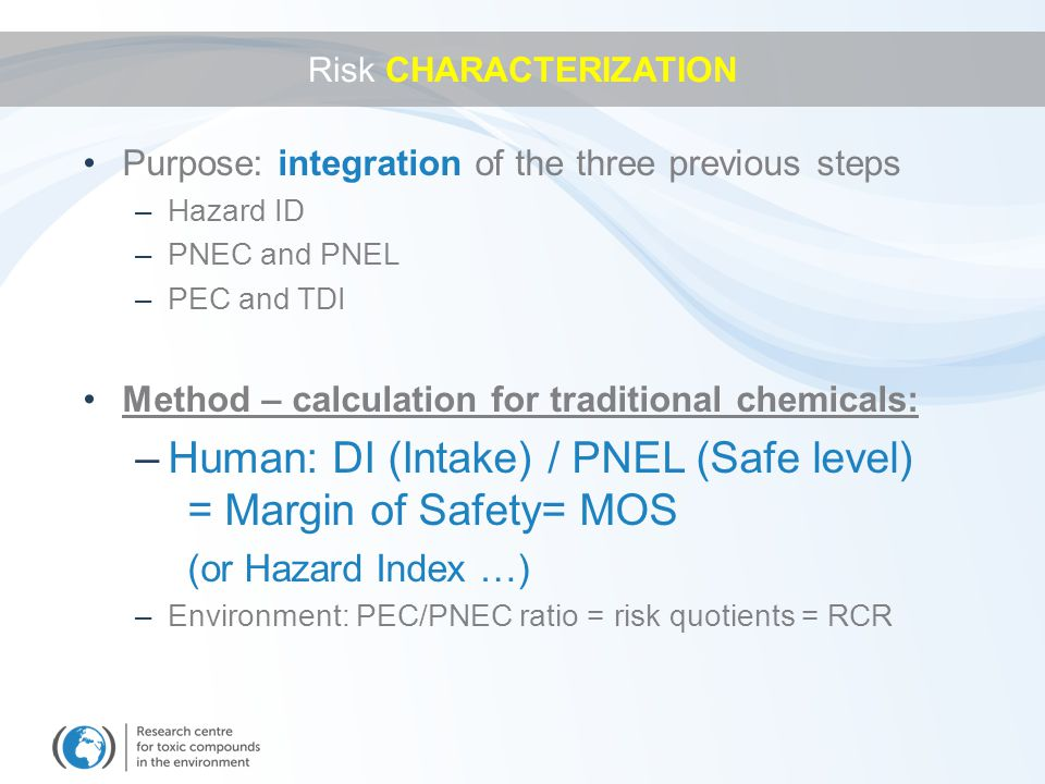 Purpose: integration of the three previous steps –Hazard ID –PNEC and PNEL –PEC and TDI Method – calculation for traditional chemicals: –Human: DI (Intake) / PNEL (Safe level) = Margin of Safety= MOS (or Hazard Index …) –Environment: PEC/PNEC ratio = risk quotients = RCR Risk CHARACTERIZATION