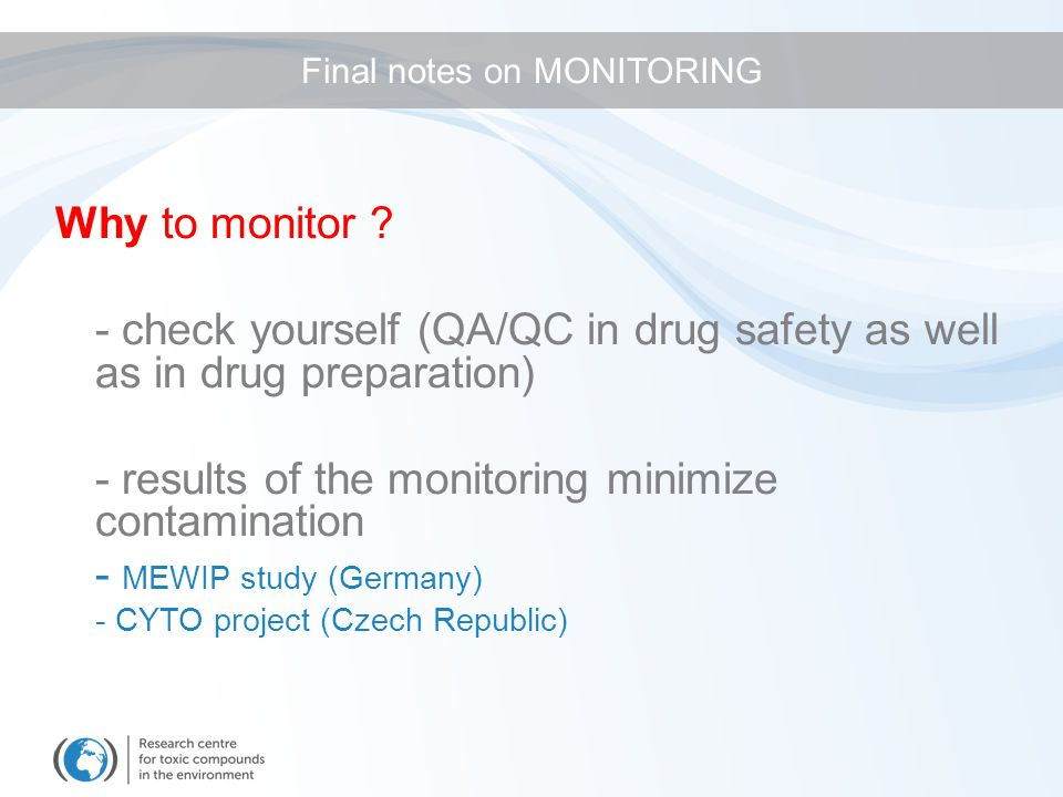 Why to monitor ? - check yourself (QA/QC in drug safety as well as in drug preparation) - results of the monitoring minimize contamination - MEWIP stu