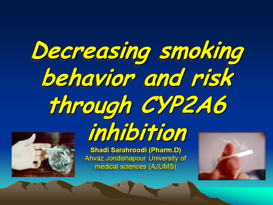 Decreasing smoking behavior and risk through CYP2A6 inhibition Shadi Sarahroodi (Pharm.D) Ahvaz Jondishapour University of medical sciences (AJUMS)