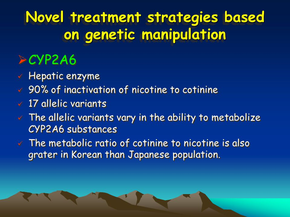 Novel treatment strategies based on genetic manipulation  CYP2A6 Hepatic enzyme 90% of inactivation of nicotine to cotinine 17 allelic variants The allelic variants vary in the ability to metabolize CYP2A6 substances The metabolic ratio of cotinine to nicotine is also grater in Korean than Japanese population.